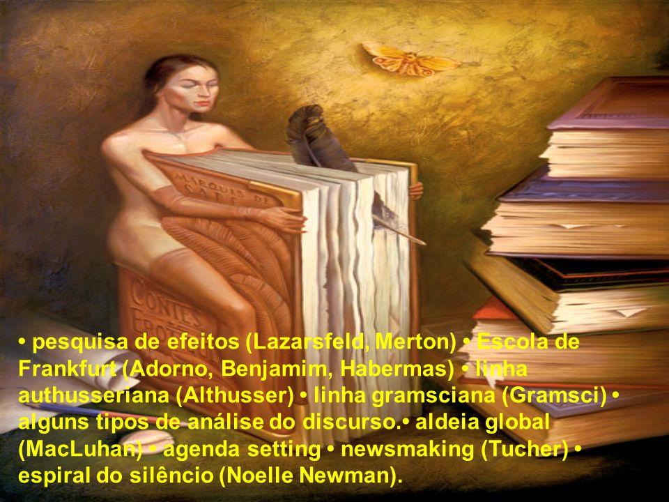 • pesquisa de efeitos (Lazarsfeld, Merton) • Escola de Frankfurt (Adorno, Benjamim, Habermas) • linha authusseriana (Althusser) • linha gramsciana (Gramsci) • alguns tipos de análise do discurso.• aldeia global (MacLuhan) • agenda setting • newsmaking (Tucher) • espiral do silêncio (Noelle Newman).