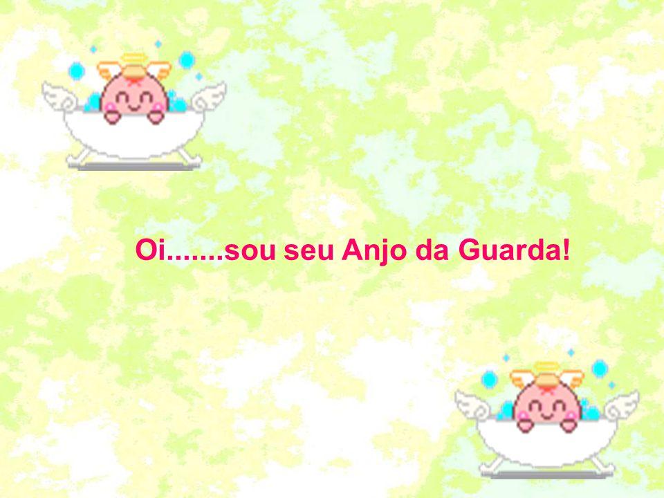 Oi.......sou seu Anjo da Guarda!