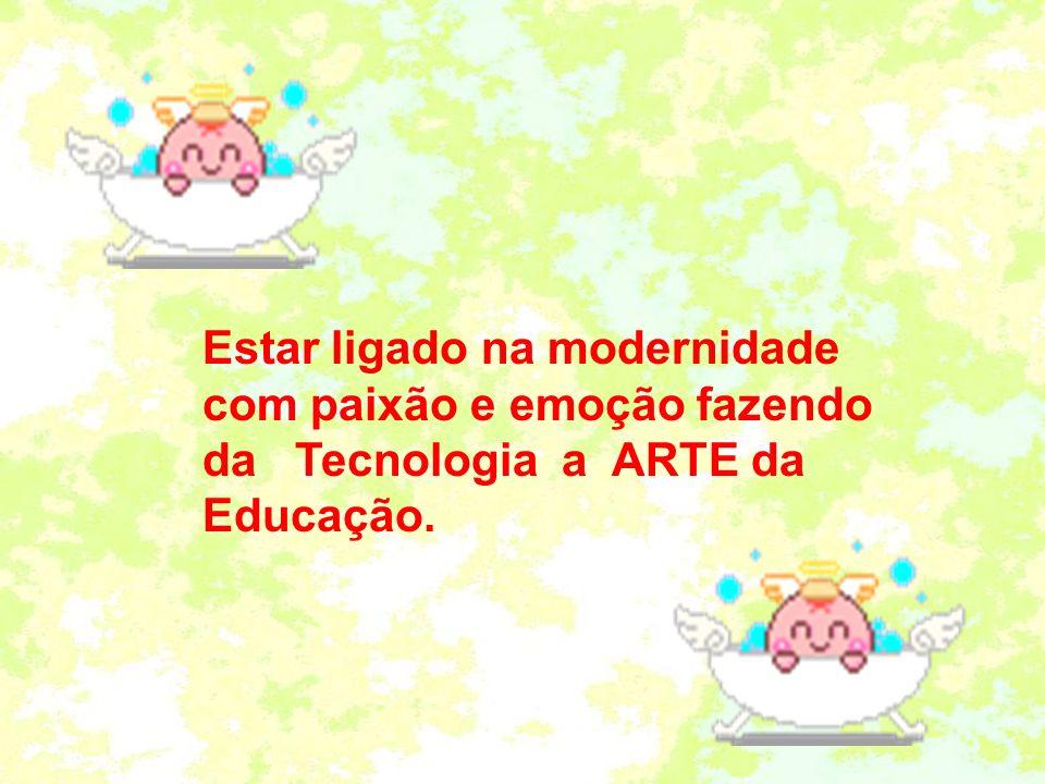 Estar ligado na modernidade com paixão e emoção fazendo da Tecnologia a ARTE da Educação.