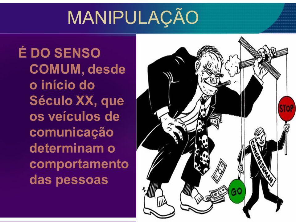 MANIPULAÇÃO É DO SENSO COMUM, desde o início do Século XX, que os veículos de comunicação determinam o comportamento das pessoas.