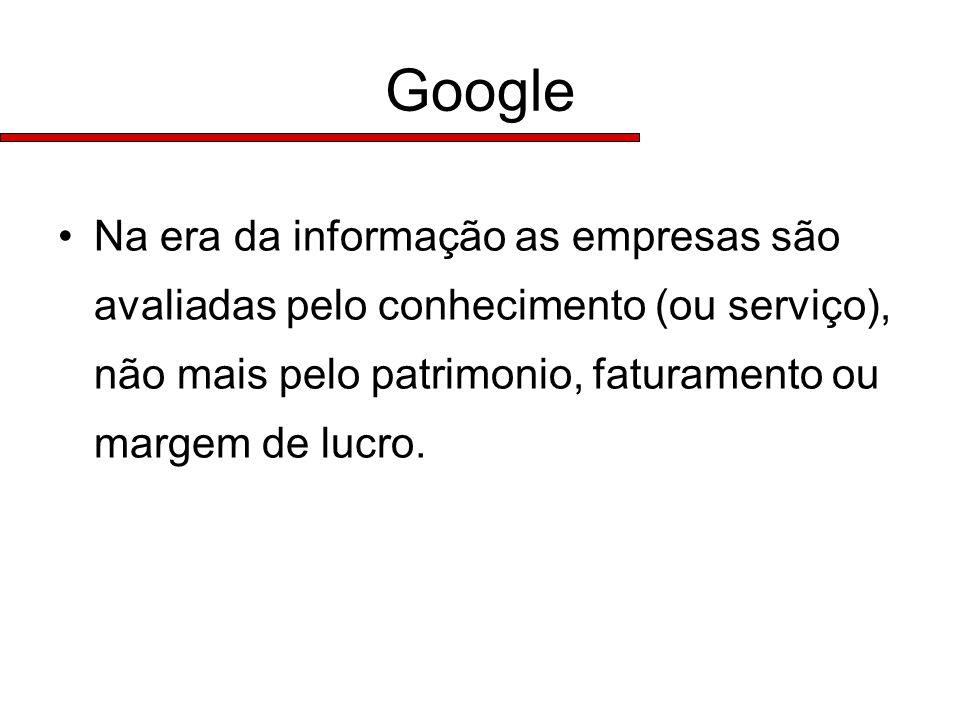 Google Na era da informação as empresas são avaliadas pelo conhecimento (ou serviço), não mais pelo patrimonio, faturamento ou margem de lucro.