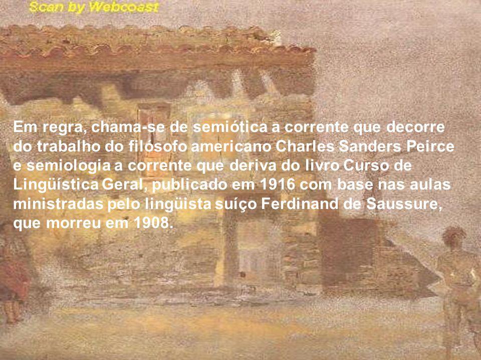 Em regra, chama-se de semiótica a corrente que decorre do trabalho do filósofo americano Charles Sanders Peirce e semiologia a corrente que deriva do livro Curso de Lingüística Geral, publicado em 1916 com base nas aulas ministradas pelo lingüista suíço Ferdinand de Saussure, que morreu em 1908.