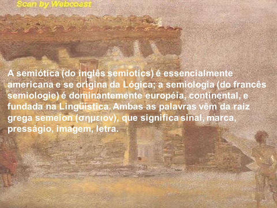 A semiótica (do inglês semiotics) é essencialmente americana e se origina da Lógica; a semiologia (do francês semiologie) é dominantemente européia, continental, e fundada na Lingüística.
