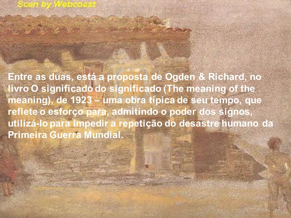 Entre as duas, está a proposta de Ogden & Richard, no livro O significado do significado (The meaning of the meaning), de 1923 – uma obra típica de seu tempo, que reflete o esforço para, admitindo o poder dos signos, utilizá-lo para impedir a repetição do desastre humano da Primeira Guerra Mundial.
