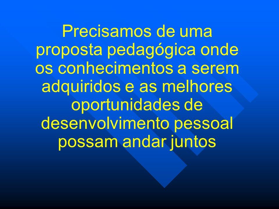 Precisamos de uma proposta pedagógica onde os conhecimentos a serem adquiridos e as melhores oportunidades de desenvolvimento pessoal possam andar juntos