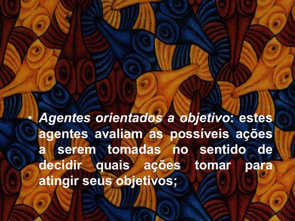 Agentes orientados a objetivo: estes agentes avaliam as possíveis ações a serem tomadas no sentido de decidir quais ações tomar para atingir seus objetivos;