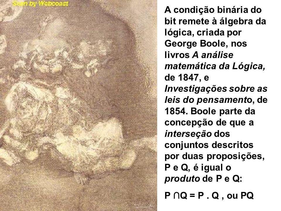 A condição binária do bit remete à álgebra da lógica, criada por George Boole, nos livros A análise matemática da Lógica, de 1847, e Investigações sobre as leis do pensamento, de 1854. Boole parte da concepção de que a interseção dos conjuntos descritos por duas proposições, P e Q, é igual o produto de P e Q:
