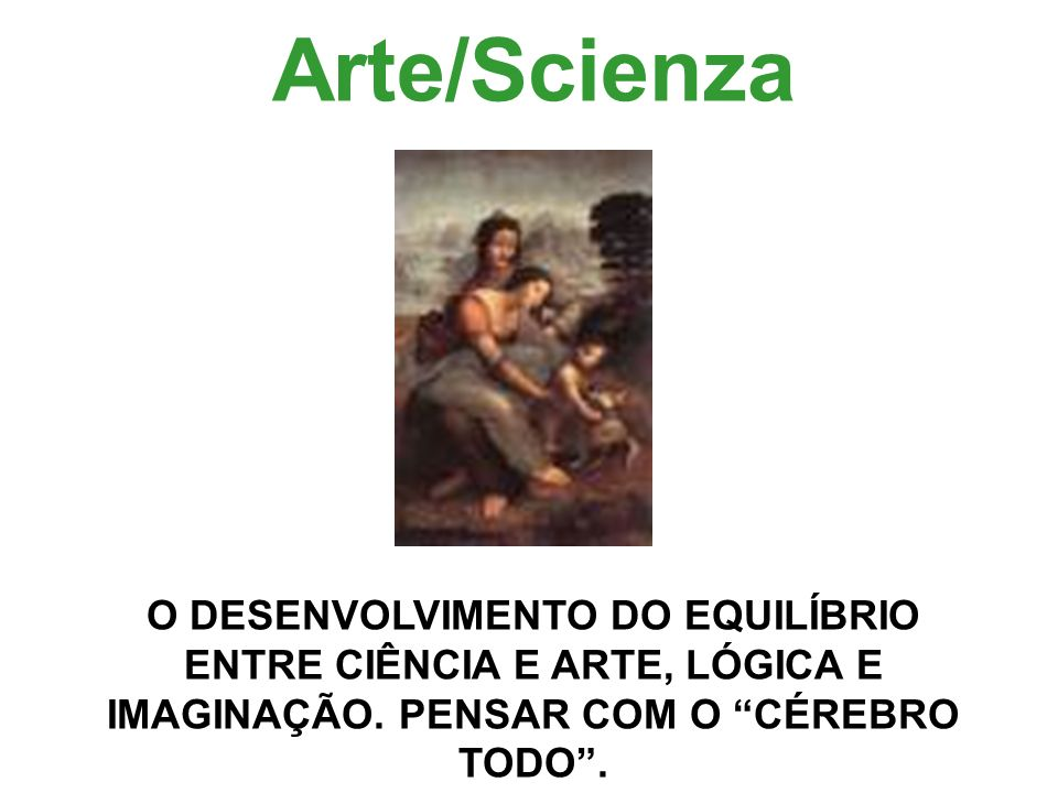 Arte/Scienza O DESENVOLVIMENTO DO EQUILÍBRIO ENTRE CIÊNCIA E ARTE, LÓGICA E IMAGINAÇÃO.