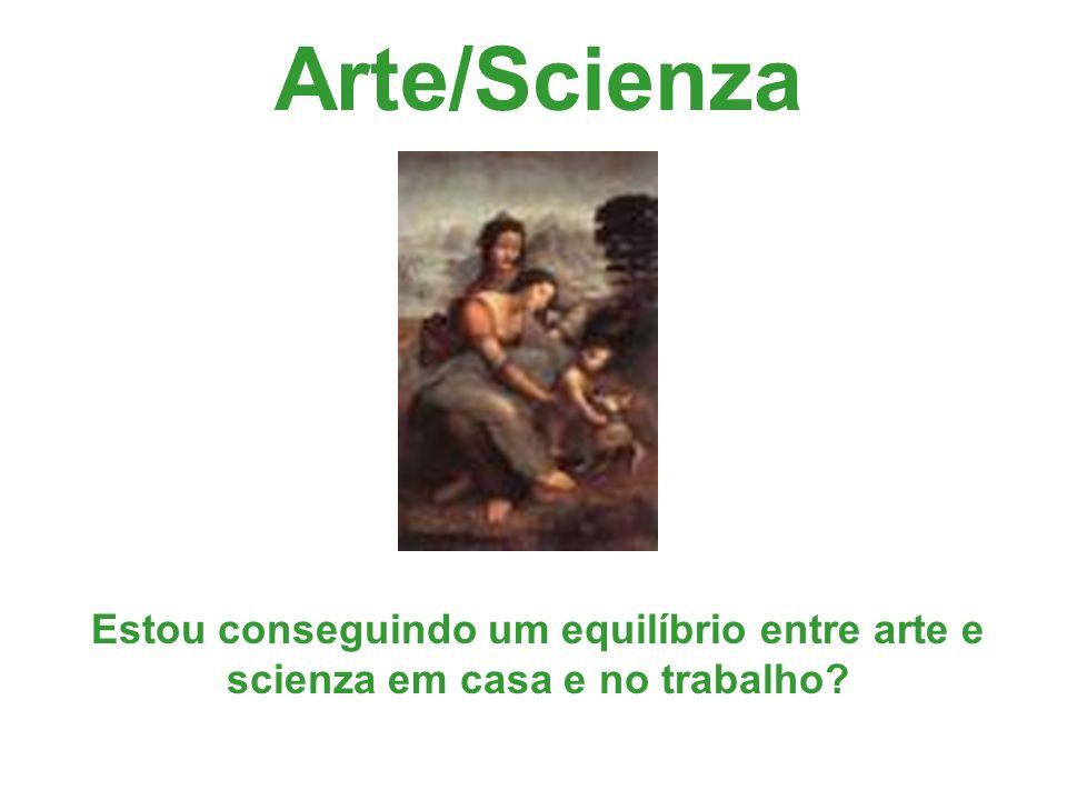 Arte/Scienza Estou conseguindo um equilíbrio entre arte e scienza em casa e no trabalho