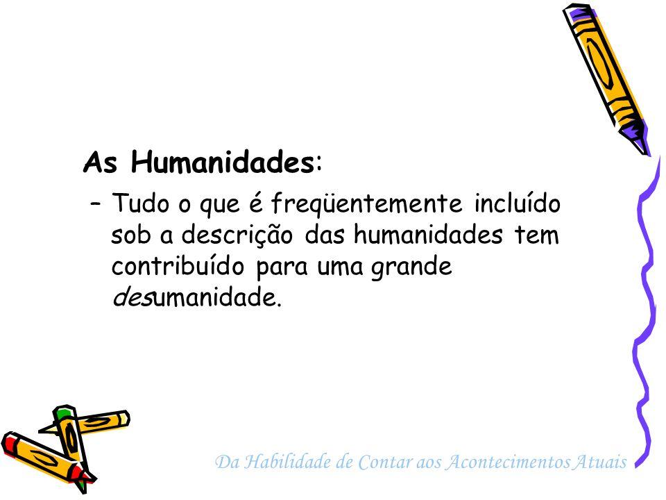 As Humanidades: Tudo o que é freqüentemente incluído sob a descrição das humanidades tem contribuído para uma grande desumanidade.