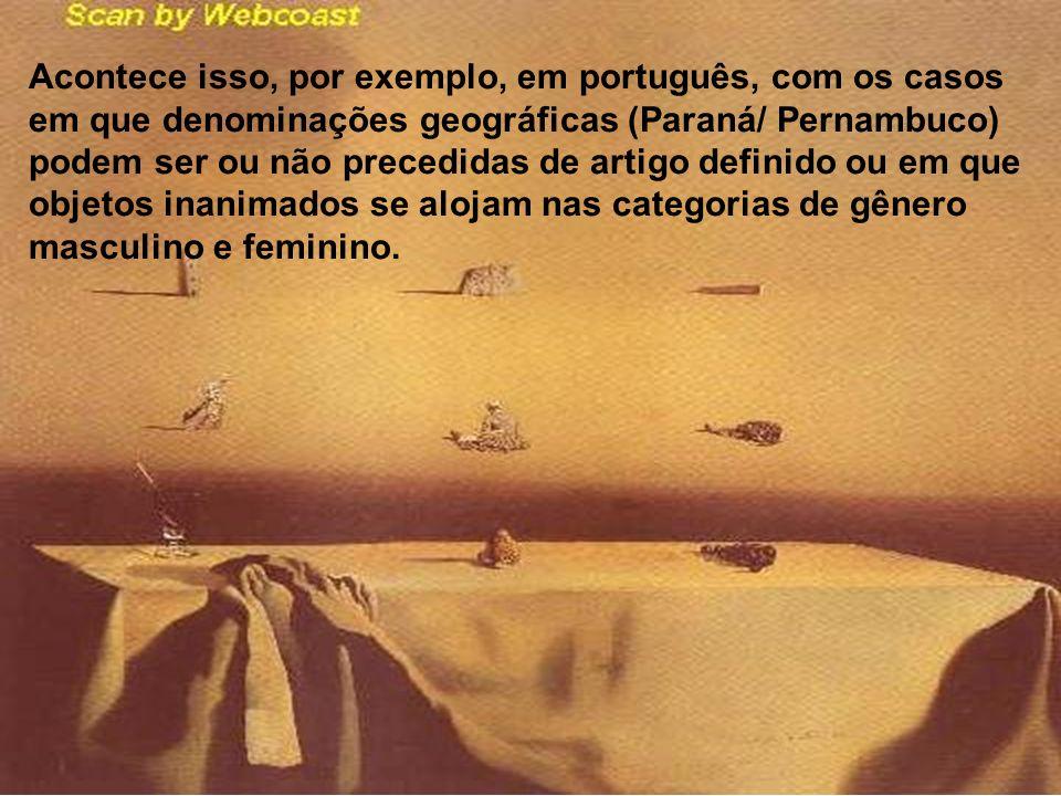 Acontece isso, por exemplo, em português, com os casos em que denominações geográficas (Paraná/ Pernambuco) podem ser ou não precedidas de artigo definido ou em que objetos inanimados se alojam nas categorias de gênero masculino e feminino.