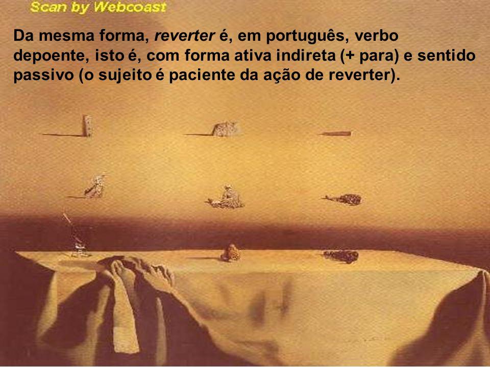 Da mesma forma, reverter é, em português, verbo depoente, isto é, com forma ativa indireta (+ para) e sentido passivo (o sujeito é paciente da ação de reverter).