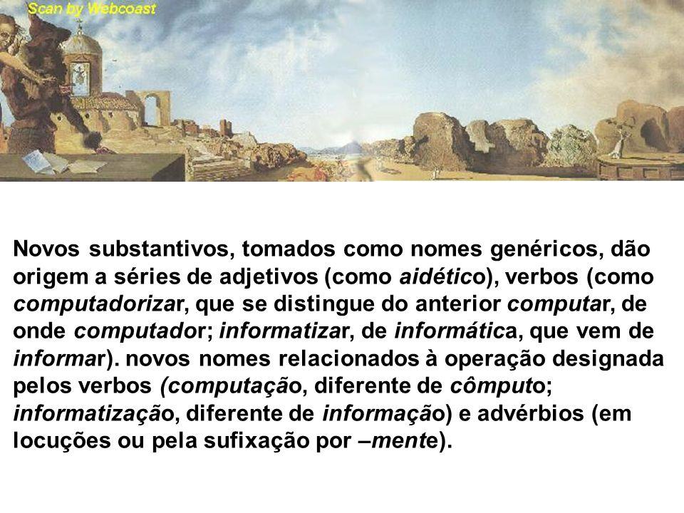 Novos substantivos, tomados como nomes genéricos, dão origem a séries de adjetivos (como aidético), verbos (como computadorizar, que se distingue do anterior computar, de onde computador; informatizar, de informática, que vem de informar).
