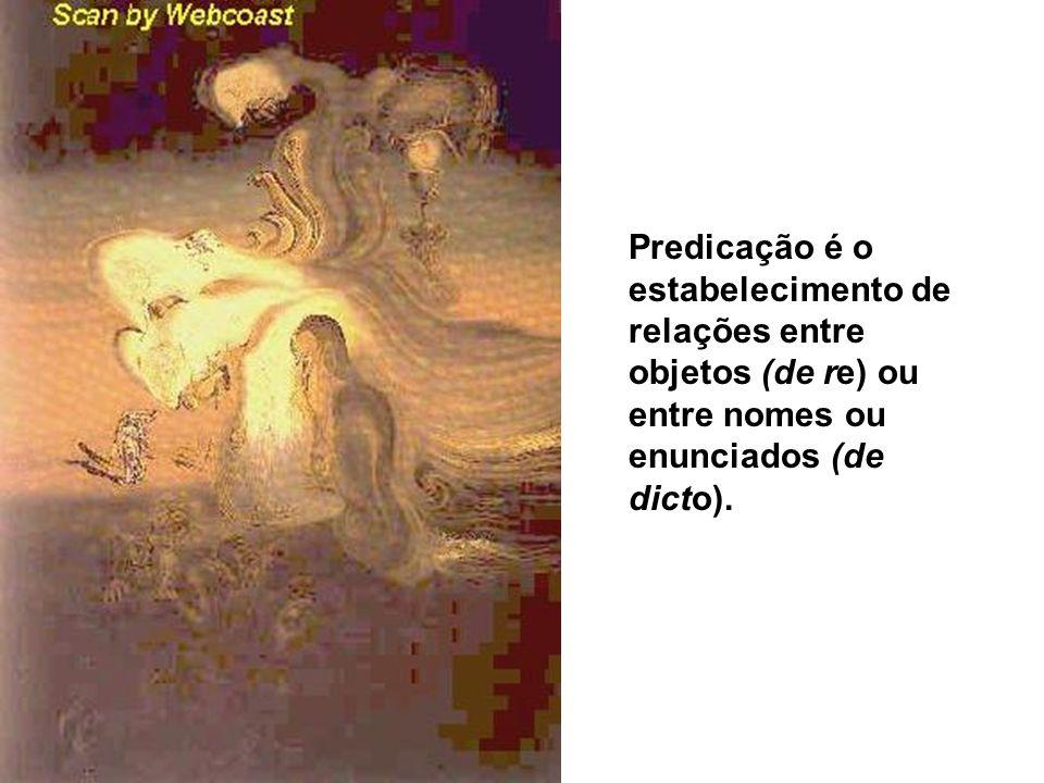 Predicação é o estabelecimento de relações entre objetos (de re) ou entre nomes ou enunciados (de dicto).