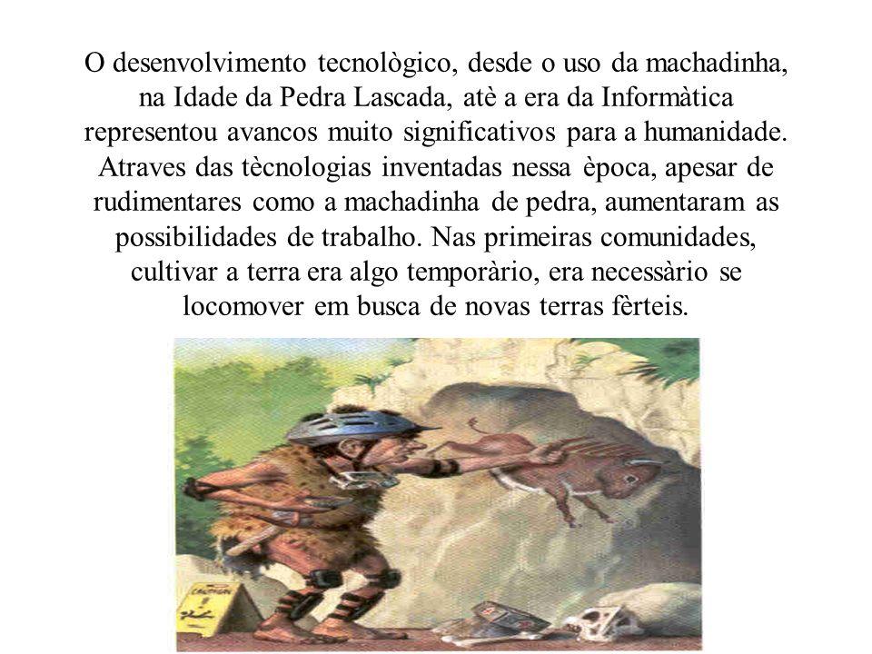 O desenvolvimento tecnològico, desde o uso da machadinha, na Idade da Pedra Lascada, atè a era da Informàtica representou avancos muito significativos para a humanidade.