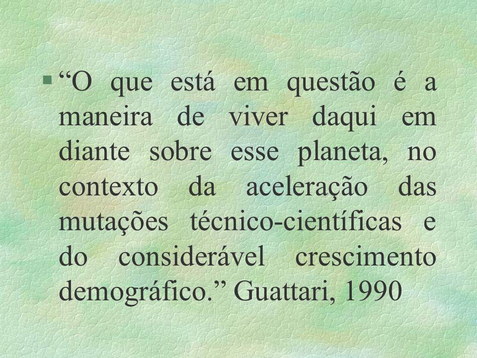 O que está em questão é a maneira de viver daqui em diante sobre esse planeta, no contexto da aceleração das mutações técnico-científicas e do considerável crescimento demográfico. Guattari, 1990
