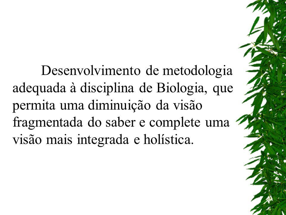 Desenvolvimento de metodologia adequada à disciplina de Biologia, que permita uma diminuição da visão fragmentada do saber e complete uma visão mais integrada e holística.