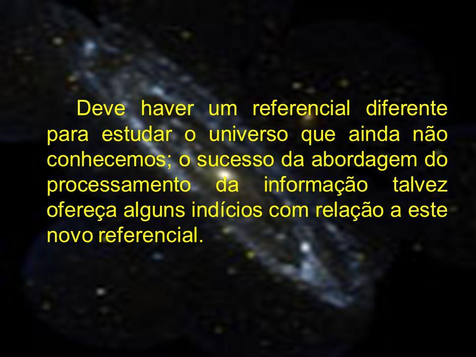 Deve haver um referencial diferente para estudar o universo que ainda não conhecemos; o sucesso da abordagem do processamento da informação talvez ofereça alguns indícios com relação a este novo referencial.