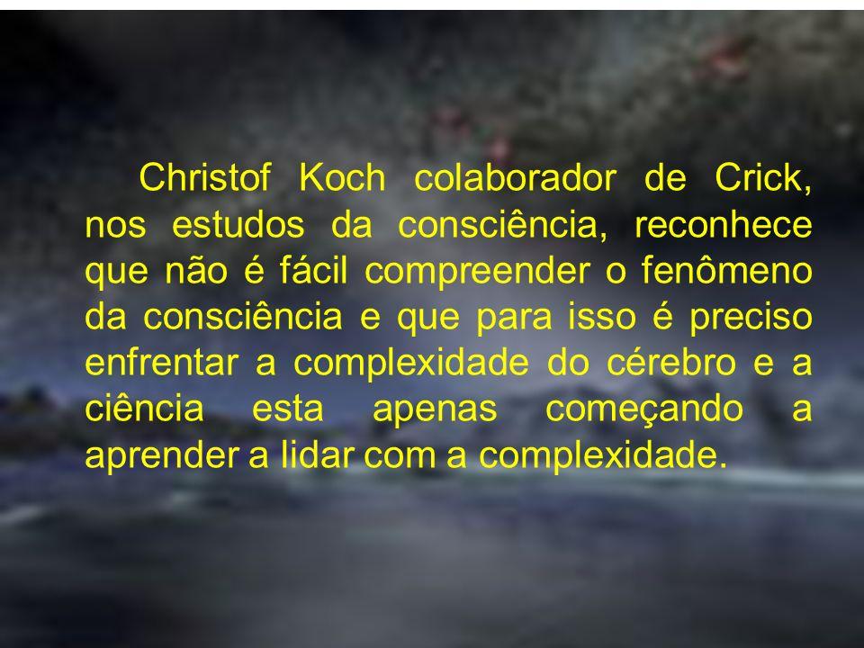 Christof Koch colaborador de Crick, nos estudos da consciência, reconhece que não é fácil compreender o fenômeno da consciência e que para isso é preciso enfrentar a complexidade do cérebro e a ciência esta apenas começando a aprender a lidar com a complexidade.