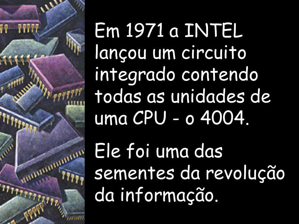 Em 1971 a INTEL lançou um circuito integrado contendo todas as unidades de uma CPU - o 4004.