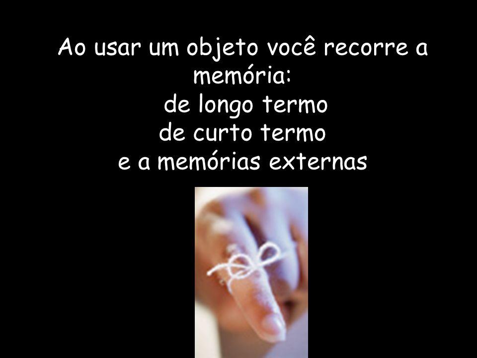 Ao usar um objeto você recorre a memória: de longo termo de curto termo e a memórias externas