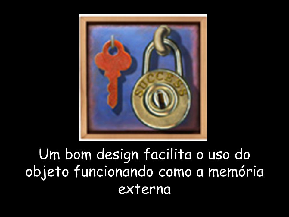 Um bom design facilita o uso do objeto funcionando como a memória externa