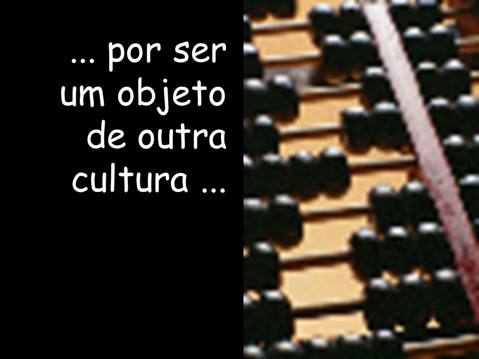 ... por ser um objeto de outra cultura ...