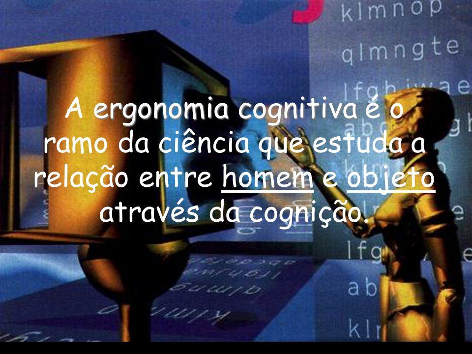 A ergonomia cognitiva é o ramo da ciência que estuda a relação entre homem e objeto através da cognição.