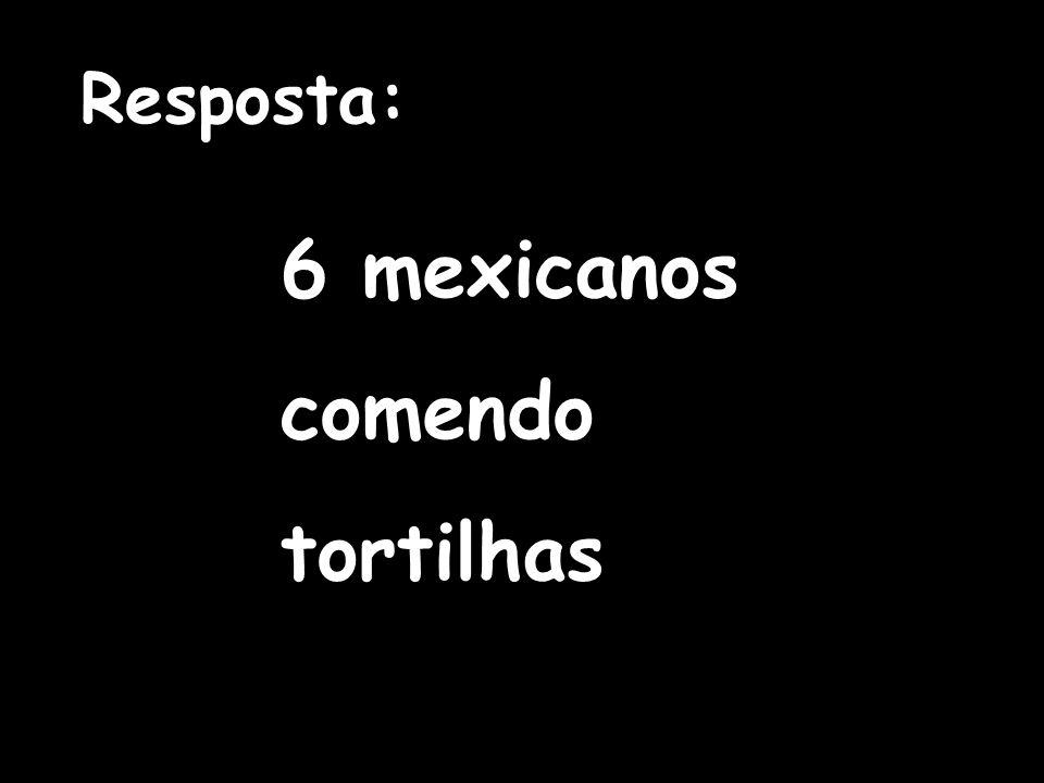 Resposta: 6 mexicanos comendo tortilhas