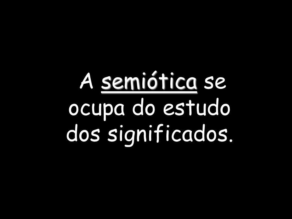 A semiótica se ocupa do estudo dos significados.