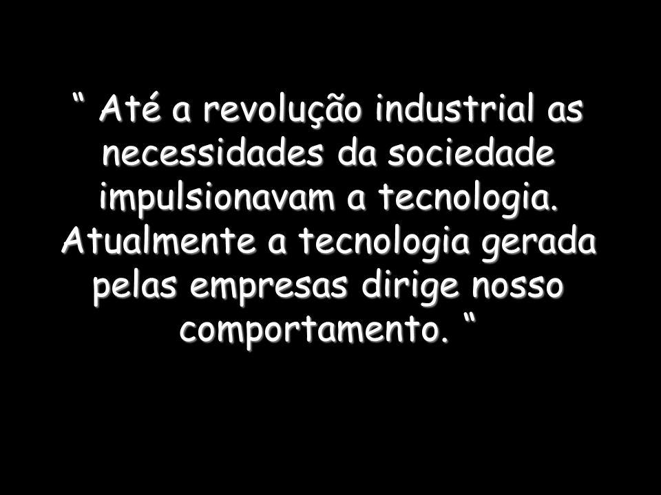 Até a revolução industrial as necessidades da sociedade impulsionavam a tecnologia.