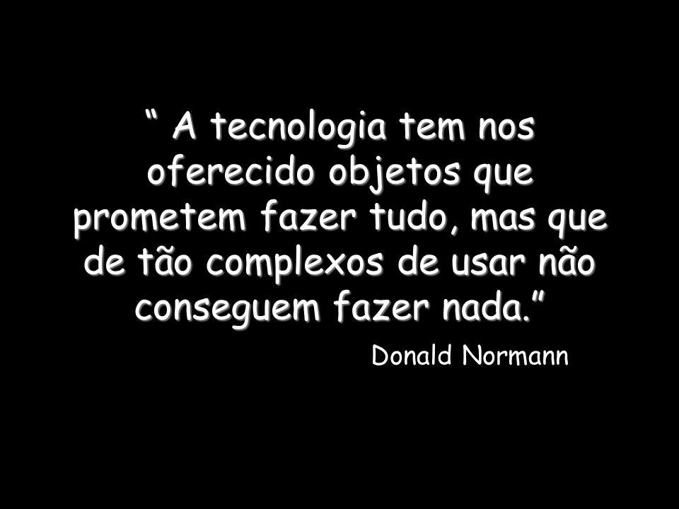 A tecnologia tem nos oferecido objetos que prometem fazer tudo, mas que de tão complexos de usar não conseguem fazer nada. Donald Normann