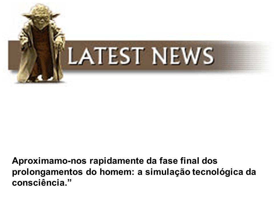 Aproximamo-nos rapidamente da fase final dos prolongamentos do homem: a simulação tecnológica da consciência.