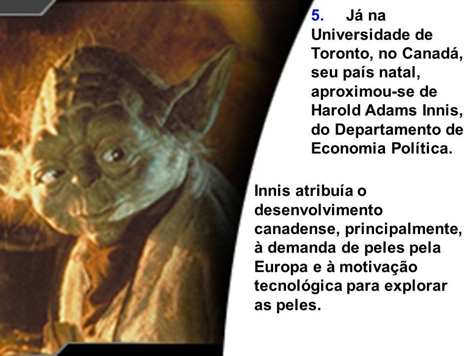 5. Já na Universidade de Toronto, no Canadá, seu país natal, aproximou-se de Harold Adams Innis, do Departamento de Economia Política.
