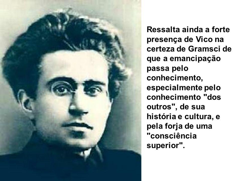 Ressalta ainda a forte presença de Vico na certeza de Gramsci de que a emancipação passa pelo conhecimento, especialmente pelo conhecimento dos outros , de sua história e cultura, e pela forja de uma consciência superior .