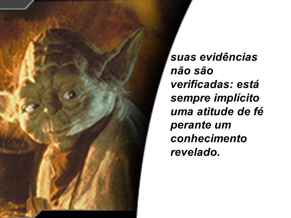 suas evidências não são verificadas: está sempre implícito uma atitude de fé perante um conhecimento revelado.