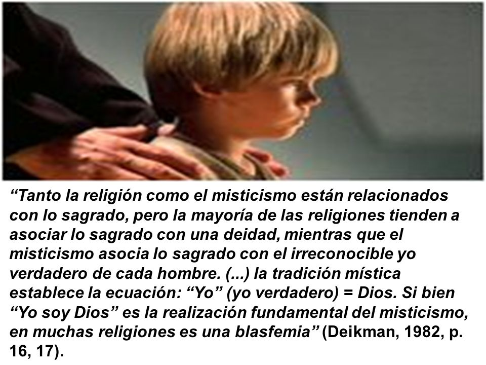 Tanto la religión como el misticismo están relacionados con lo sagrado, pero la mayoría de las religiones tienden a asociar lo sagrado con una deidad, mientras que el misticismo asocia lo sagrado con el irreconocible yo verdadero de cada hombre.
