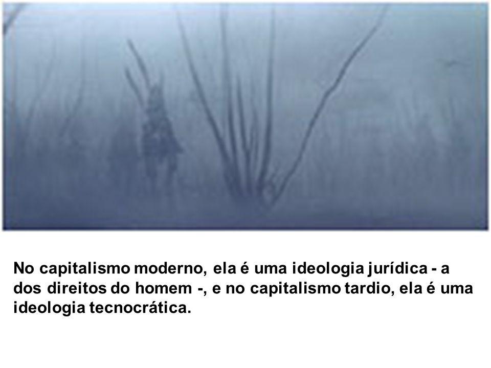 No capitalismo moderno, ela é uma ideologia jurídica - a dos direitos do homem -, e no capitalismo tardio, ela é uma ideologia tecnocrática.
