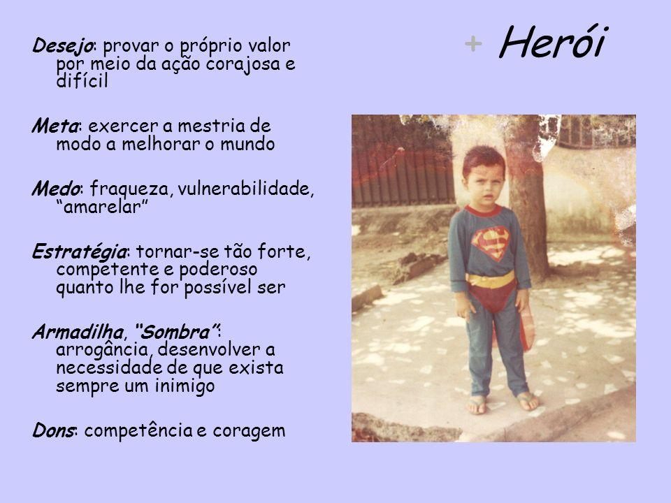 + Herói Desejo: provar o próprio valor por meio da ação corajosa e difícil. Meta: exercer a mestria de modo a melhorar o mundo.
