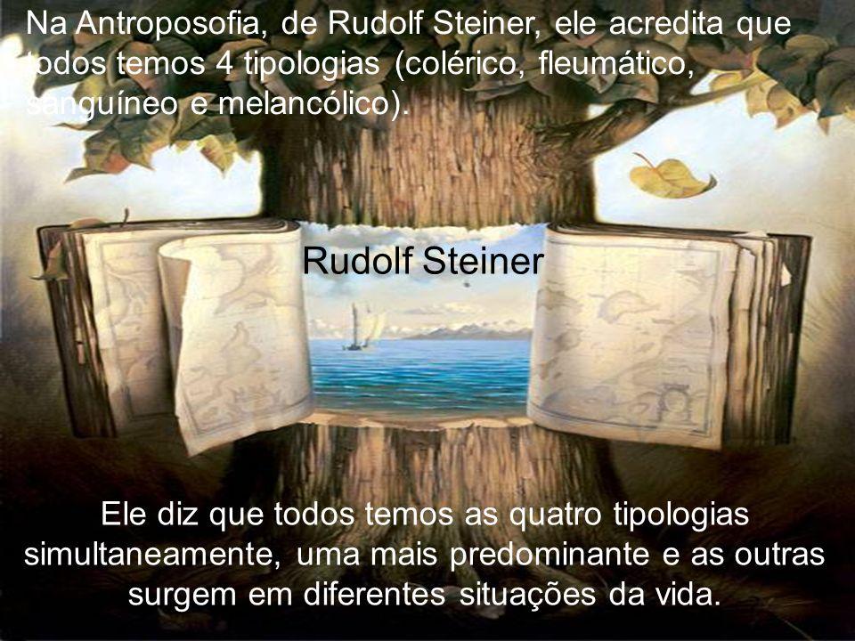 Na Antroposofia, de Rudolf Steiner, ele acredita que todos temos 4 tipologias (colérico, fleumático, sanguíneo e melancólico).