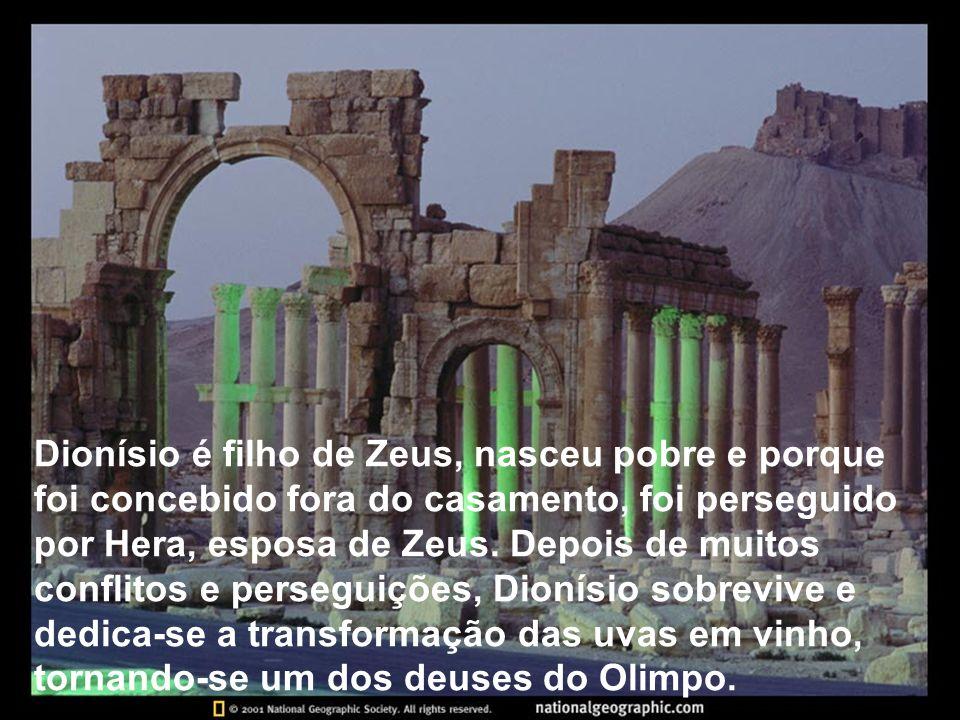 Dionísio é filho de Zeus, nasceu pobre e porque foi concebido fora do casamento, foi perseguido por Hera, esposa de Zeus.