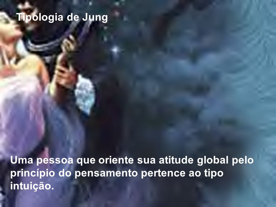 Tipologia de Jung Uma pessoa que oriente sua atitude global pelo princípio do pensamento pertence ao tipo intuição.