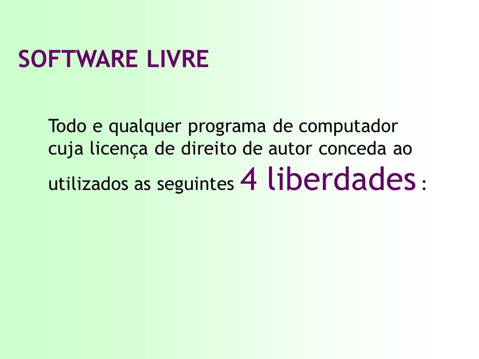 SOFTWARE LIVRE Todo e qualquer programa de computador cuja licença de direito de autor conceda ao utilizados as seguintes 4 liberdades :