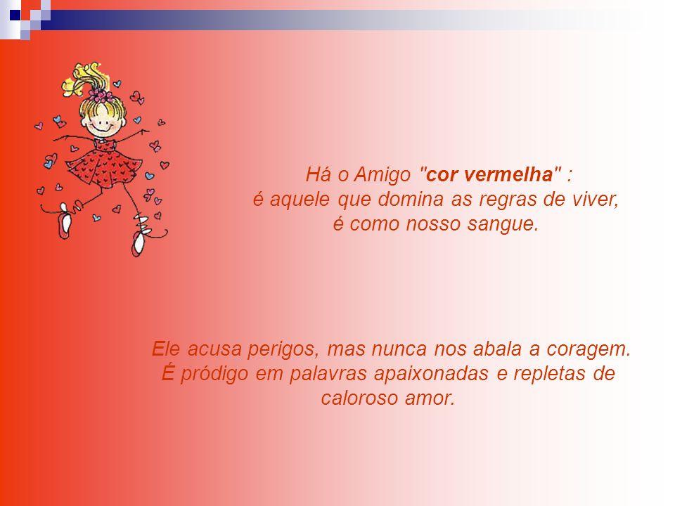 Há o Amigo cor vermelha : é aquele que domina as regras de viver, é como nosso sangue.