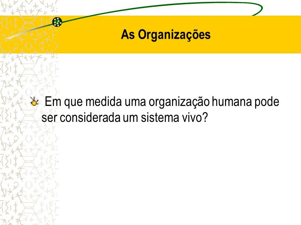 As Organizações Em que medida uma organização humana pode ser considerada um sistema vivo