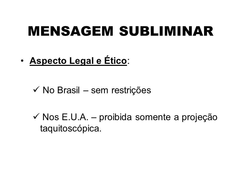 MENSAGEM SUBLIMINAR Aspecto Legal e Ético: No Brasil – sem restrições