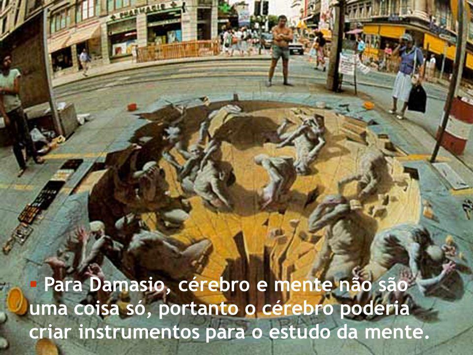 Para Damasio, cérebro e mente não são uma coisa só, portanto o cérebro poderia criar instrumentos para o estudo da mente.