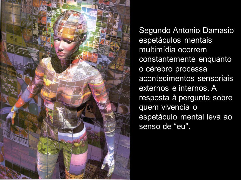 Segundo Antonio Damasio espetáculos mentais multimídia ocorrem constantemente enquanto o cérebro processa acontecimentos sensoriais externos e internos.