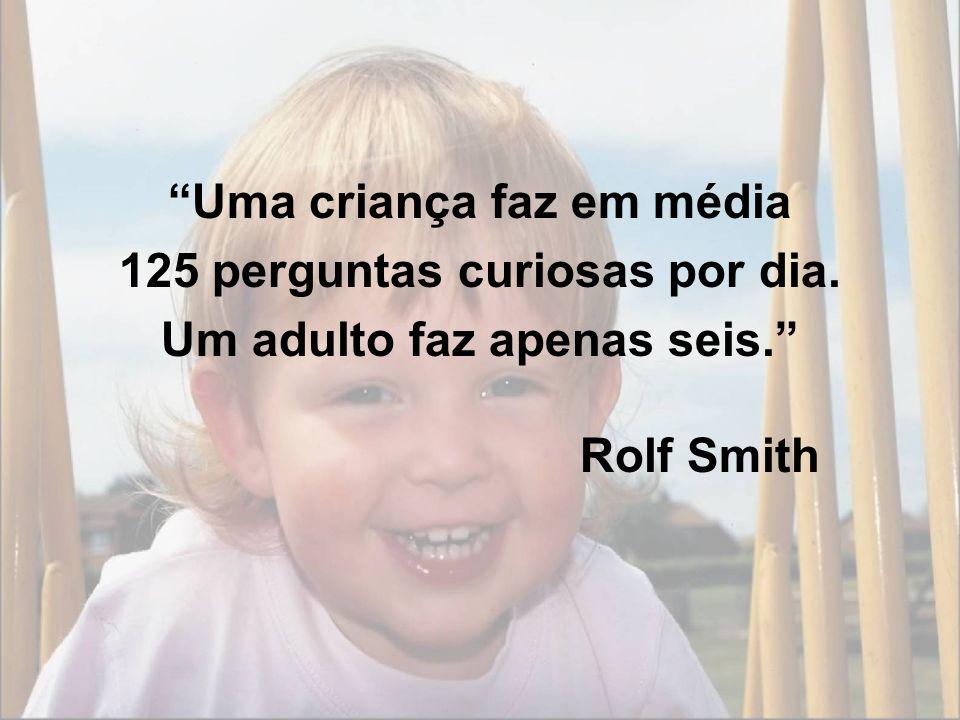 Uma criança faz em média 125 perguntas curiosas por dia.