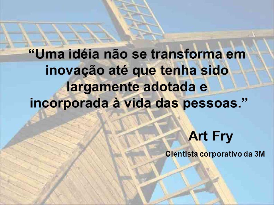 Uma idéia não se transforma em inovação até que tenha sido largamente adotada e incorporada à vida das pessoas. Art Fry Cientista corporativo da 3M